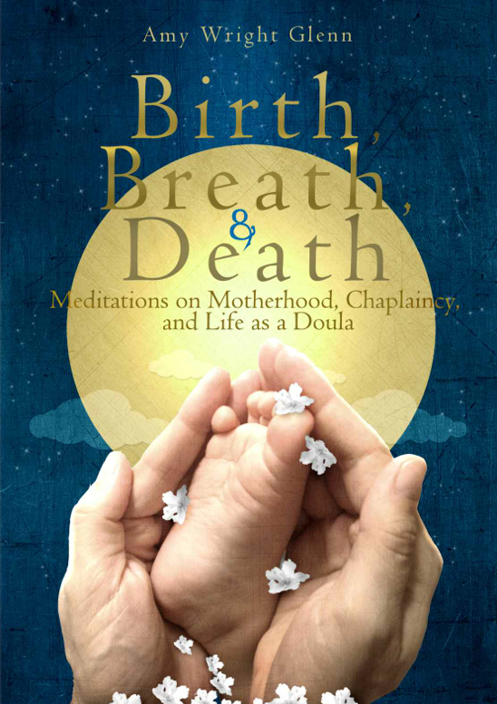 Birth, Breath, and Death – Meditations on Motherhood, Chaplaincy, and Life as a Doula